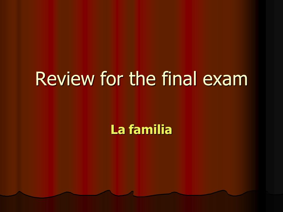 Review for the final exam La familia