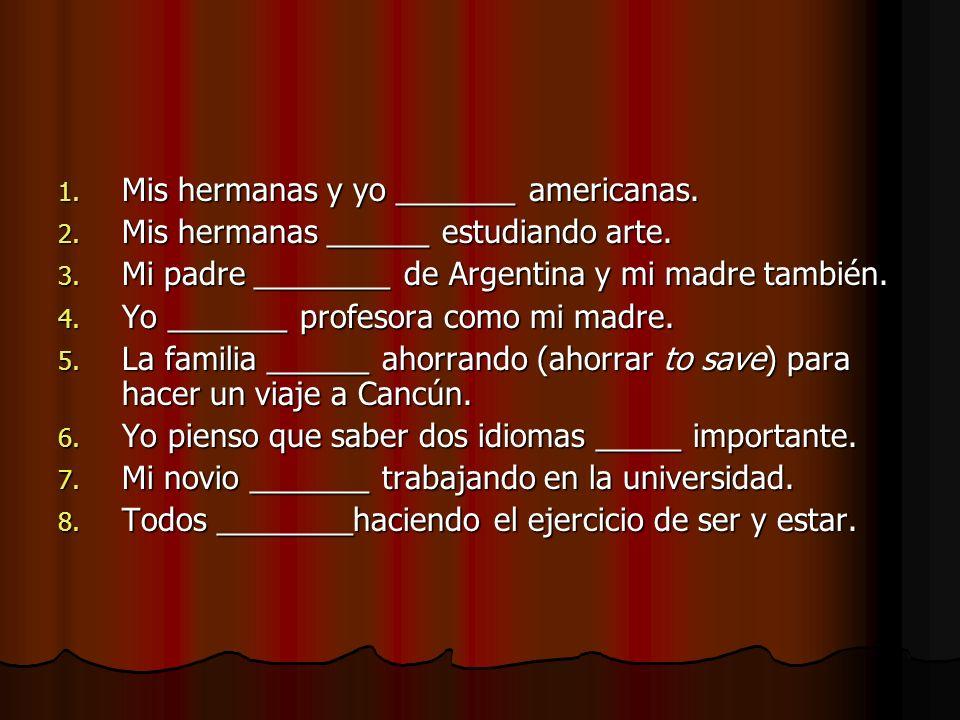 1. Mis hermanas y yo _______ americanas. 2. Mis hermanas ______ estudiando arte. 3. Mi padre ________ de Argentina y mi madre también. 4. Yo _______ p