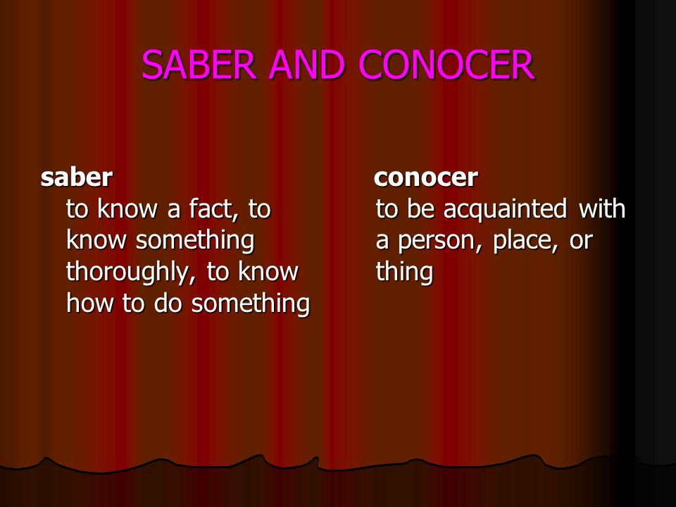 SABER AND CONOCER saber to know a fact, to know something thoroughly, to know how to do something conocer to be acquainted with a person, place, or thing