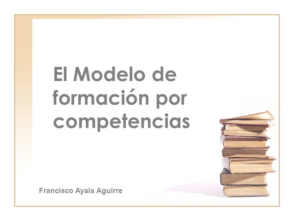 El Modelo de formación por competencias Francisco Ayala Aguirre