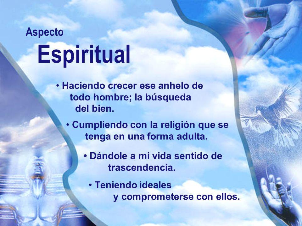 Aspecto Espiritual Haciendo crecer ese anhelo de todo hombre; la búsqueda del bien. Cumpliendo con la religión que se tenga en una forma adulta. Dándo