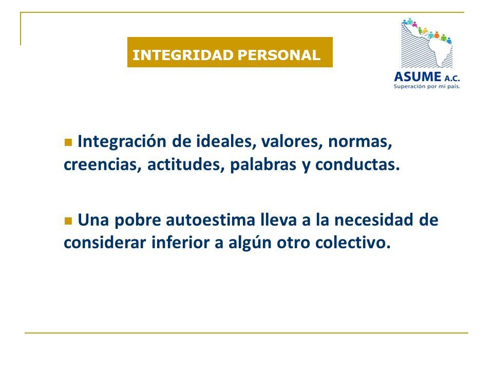 INTEGRIDAD PERSONAL Integración de ideales, valores, normas, creencias, actitudes, palabras y conductas. Una pobre autoestima lleva a la necesidad de