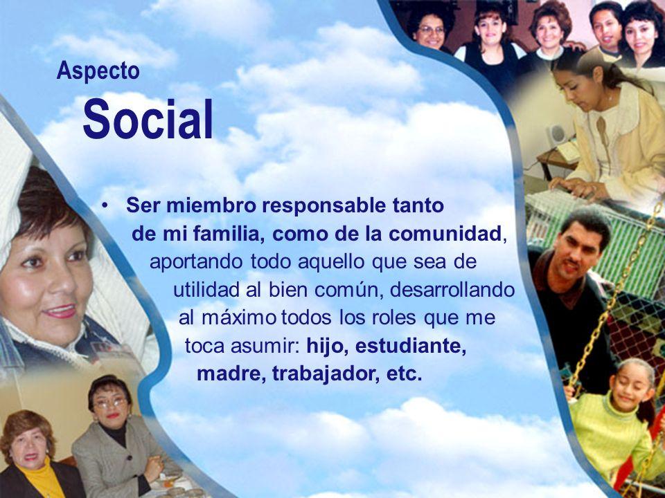 Aspecto Social Ser miembro responsable tanto de mi familia, como de la comunidad, aportando todo aquello que sea de utilidad al bien común, desarrolla