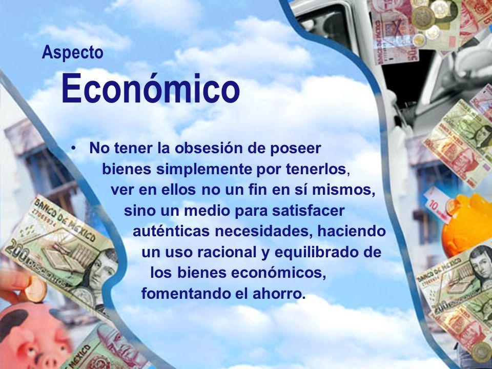 Aspecto Económico No tener la obsesión de poseer bienes simplemente por tenerlos, ver en ellos no un fin en sí mismos, sino un medio para satisfacer a
