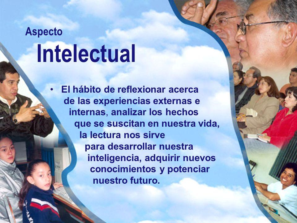 Aspecto Intelectual El hábito de reflexionar acerca de las experiencias externas e internas, analizar los hechos que se suscitan en nuestra vida, la l