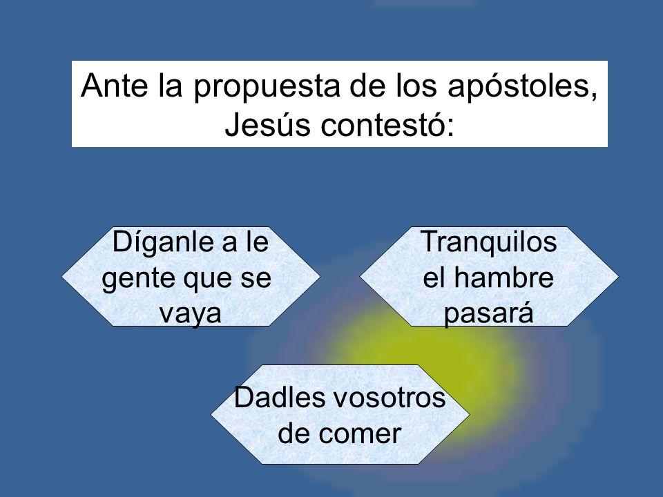 Ante la propuesta de los apóstoles, Jesús contestó: Díganle a le gente que se vaya Tranquilos el hambre pasará Dadles vosotros de comer
