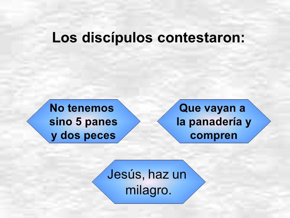 Los discípulos contestaron: No tenemos sino 5 panes y dos peces Que vayan a la panadería y compren Jesús, haz un milagro.