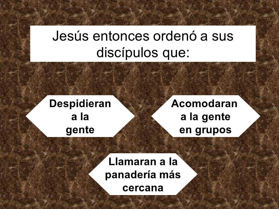 Jesús entonces ordenó a sus discípulos que: Despidieran a la gente Acomodaran a la gente en grupos Llamaran a la panadería más cercana