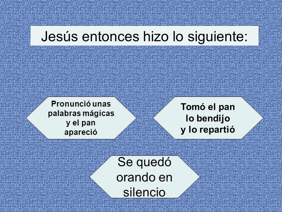 Jesús entonces hizo lo siguiente: Pronunció unas palabras mágicas y el pan apareció Tomó el pan lo bendijo y lo repartió Se quedó orando en silencio