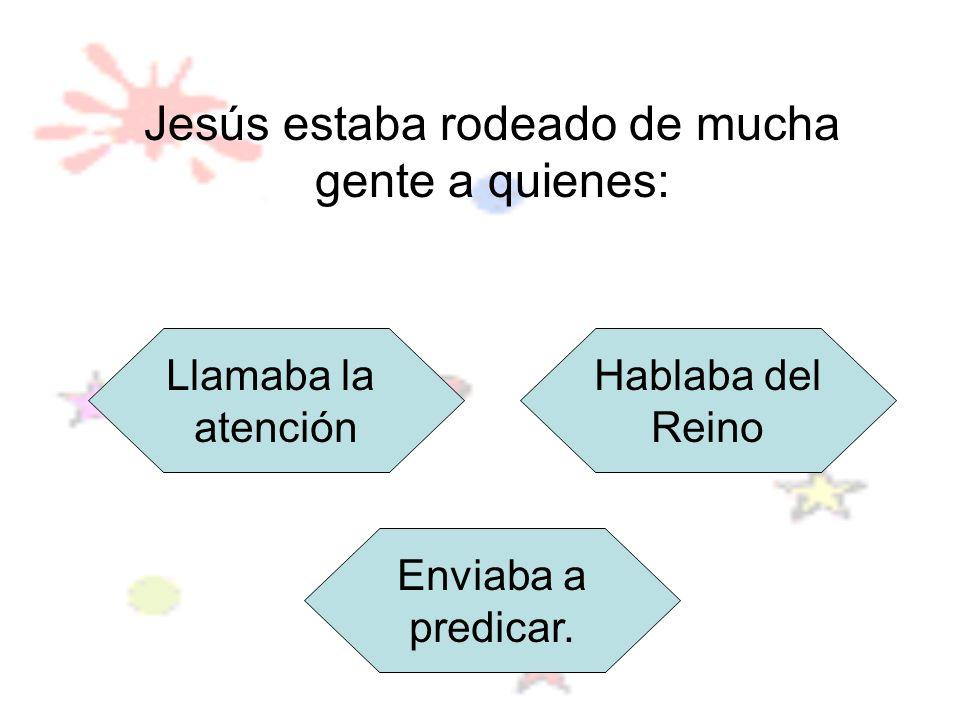 Jesús estaba rodeado de mucha gente a quienes: Llamaba la atención Hablaba del Reino Enviaba a predicar.