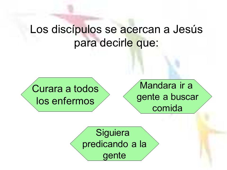 Los discípulos se acercan a Jesús para decirle que: Curara a todos los enfermos Siguiera predicando a la gente Mandara ir a gente a buscar comida