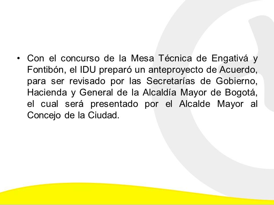 Con el concurso de la Mesa Técnica de Engativá y Fontibón, el IDU preparó un anteproyecto de Acuerdo, para ser revisado por las Secretarías de Gobierno, Hacienda y General de la Alcaldía Mayor de Bogotá, el cual será presentado por el Alcalde Mayor al Concejo de la Ciudad.