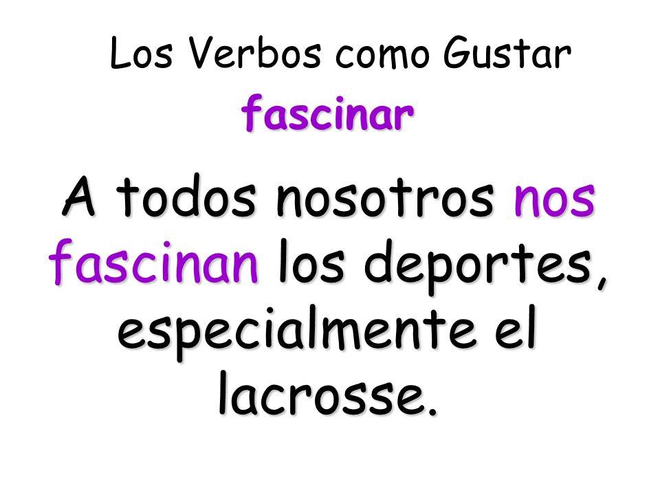 Los Verbos como Gustar A todos nosotros nos fascinan los deportes, especialmente el lacrosse.