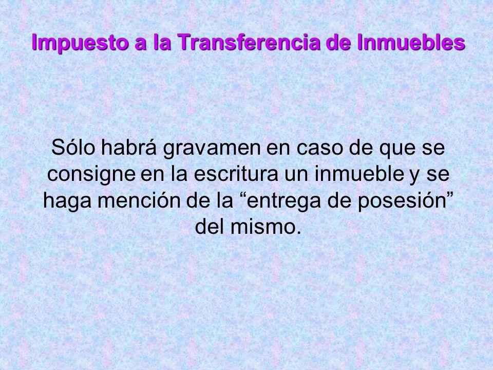 Impuesto a la Transferencia de Inmuebles Sólo habrá gravamen en caso de que se consigne en la escritura un inmueble y se haga mención de la entrega de