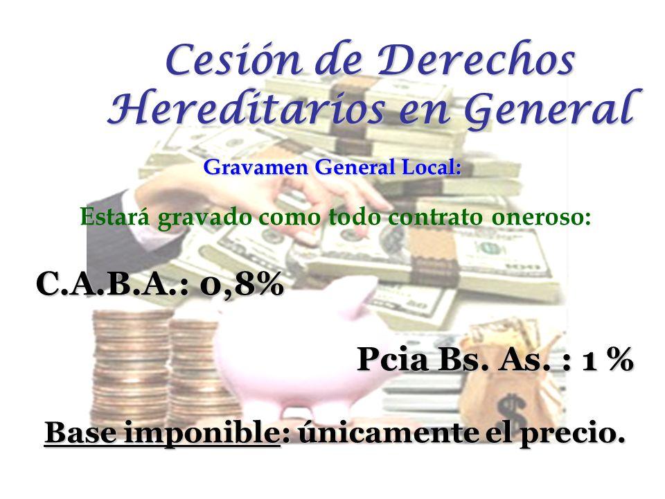 Gravamen General Local: Estará gravado como todo contrato oneroso: C.A.B.A.: 0,8% Pcia Bs. As. : 1 % Base imponible: únicamente el precio. Cesión de D