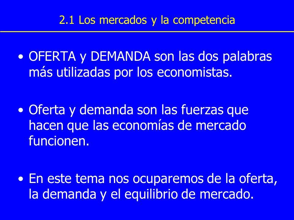 2.1 Los mercados y la competencia OFERTA y DEMANDA son las dos palabras más utilizadas por los economistas. Oferta y demanda son las fuerzas que hacen