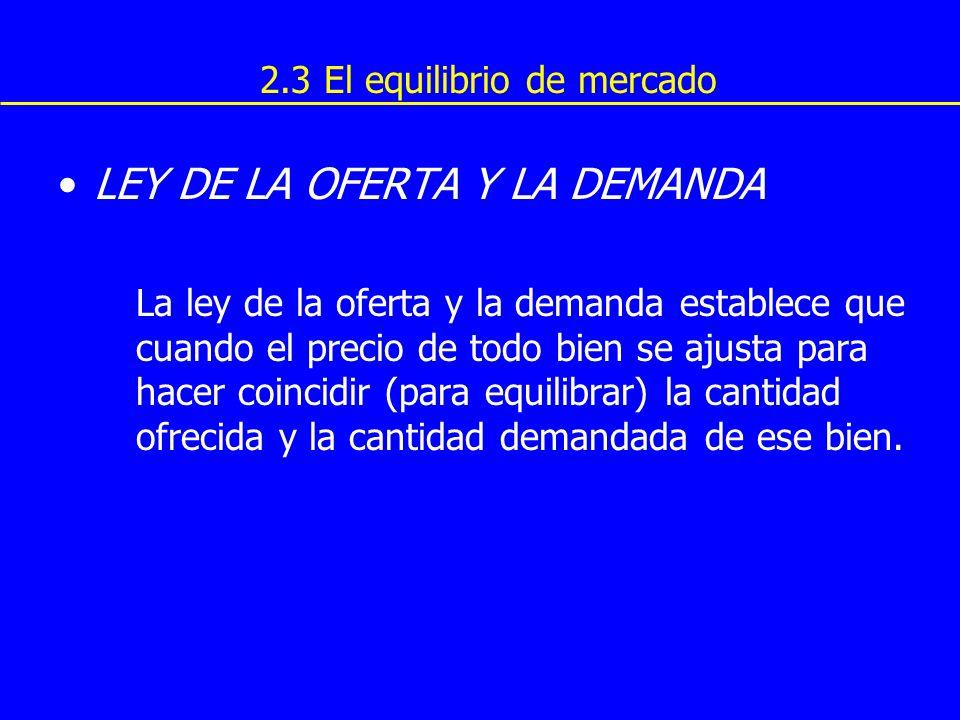 2.3 El equilibrio de mercado LEY DE LA OFERTA Y LA DEMANDA La ley de la oferta y la demanda establece que cuando el precio de todo bien se ajusta para
