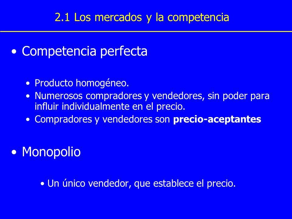 Oligopolio Pocos vendedores No siempre competidores agresivos Competencia monopolística Muchos vendedores Productos diferenciados Cada vendedor puede establecer el precio de su propio producto 2.1 Los mercados y la competencia