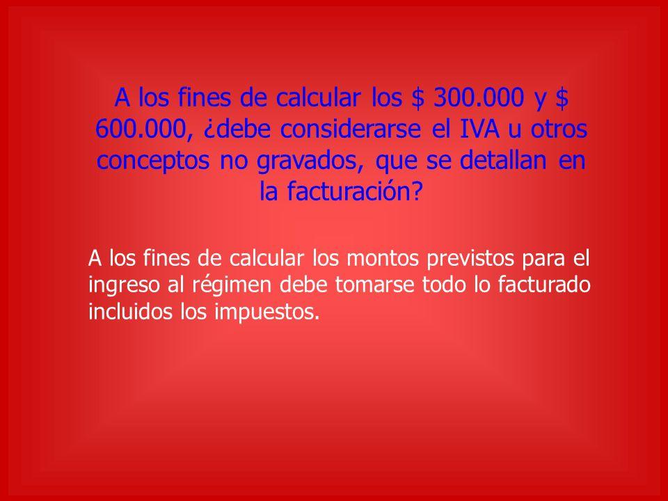 A los fines de calcular los $ 300.000 y $ 600.000, ¿debe considerarse el IVA u otros conceptos no gravados, que se detallan en la facturación.
