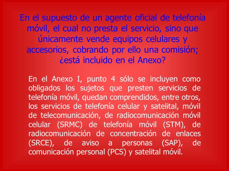 En el supuesto de un agente oficial de telefonía móvil, el cual no presta el servicio, sino que únicamente vende equipos celulares y accesorios, cobrando por ello una comisión; ¿está incluido en el Anexo.
