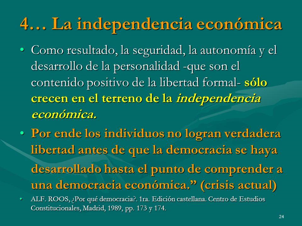 4… La independencia económica Como resultado, la seguridad, la autonomía y el desarrollo de la personalidad -que son el contenido positivo de la libertad formal- sólo crecen en el terreno de la independencia económica.Como resultado, la seguridad, la autonomía y el desarrollo de la personalidad -que son el contenido positivo de la libertad formal- sólo crecen en el terreno de la independencia económica.