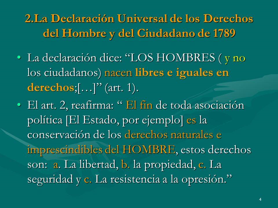 2.La Declaración Universal de los Derechos del Hombre y del Ciudadano de 1789 La declaración dice: LOS HOMBRES ( y no los ciudadanos) nacen libres e iguales en derechos;[…] (art.