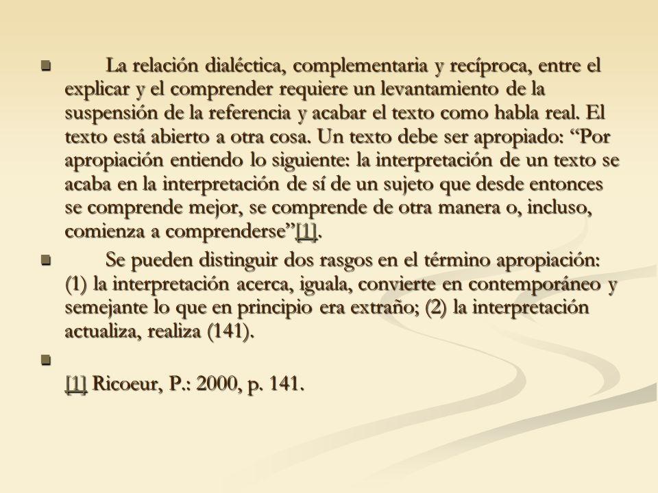 La relación dialéctica, complementaria y recíproca, entre el explicar y el comprender requiere un levantamiento de la suspensión de la referencia y ac