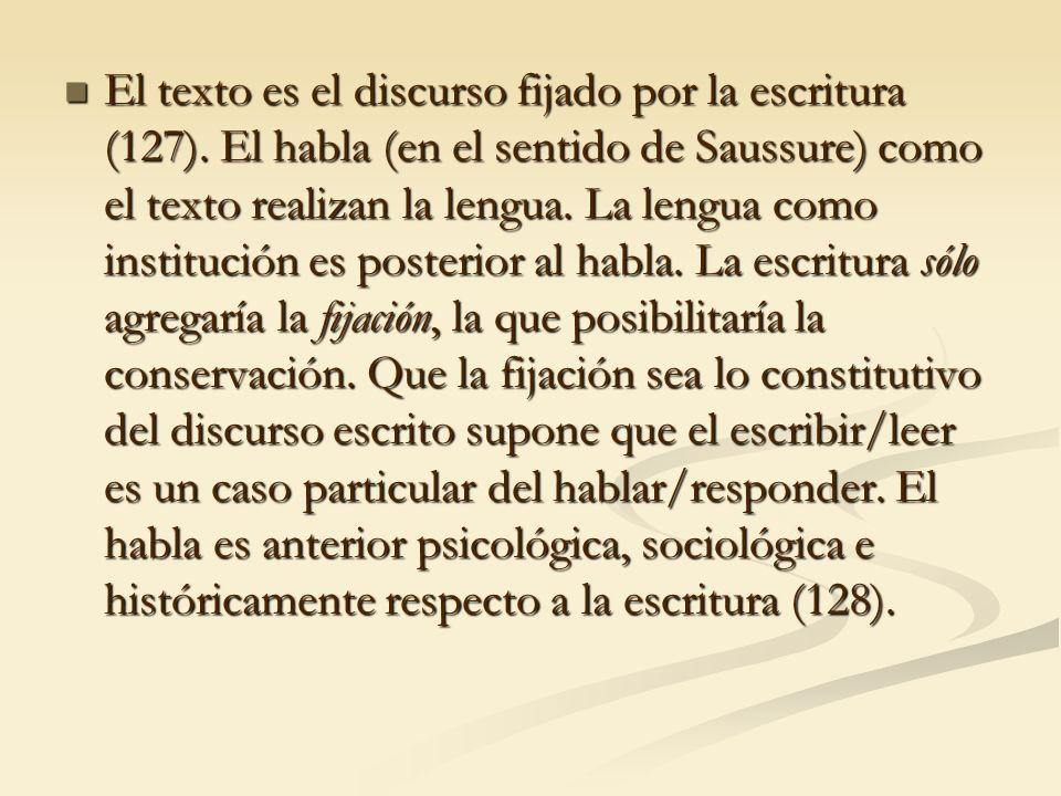 El texto es el discurso fijado por la escritura (127). El habla (en el sentido de Saussure) como el texto realizan la lengua. La lengua como instituci