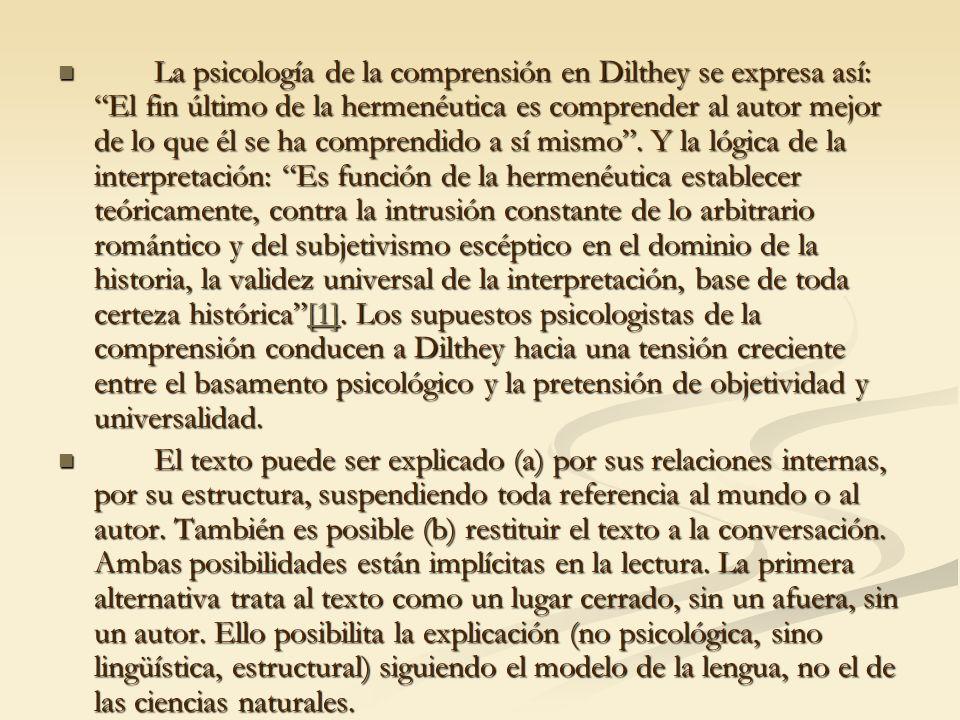 La psicología de la comprensión en Dilthey se expresa así: El fin último de la hermenéutica es comprender al autor mejor de lo que él se ha comprendid