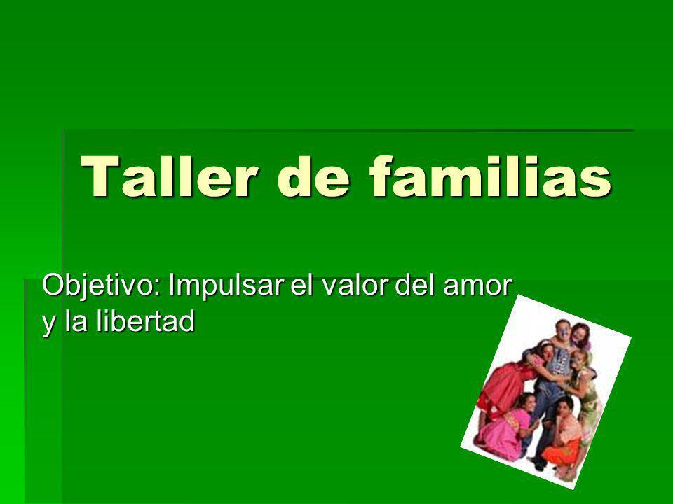Taller de familias Objetivo: Impulsar el valor del amor y la libertad