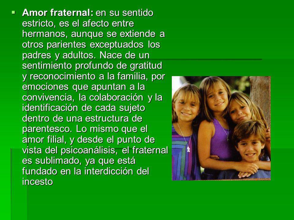 Amor fraternal: en su sentido estricto, es el afecto entre hermanos, aunque se extiende a otros parientes exceptuados los padres y adultos.