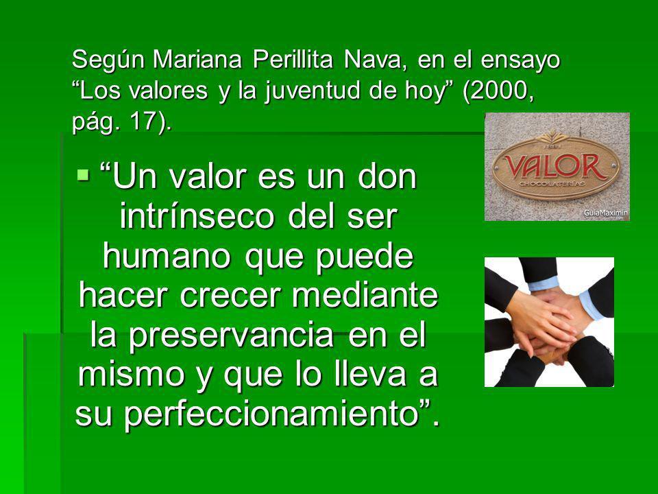 Un valor es un don intrínseco del ser humano que puede hacer crecer mediante la preservancia en el mismo y que lo lleva a su perfeccionamiento.