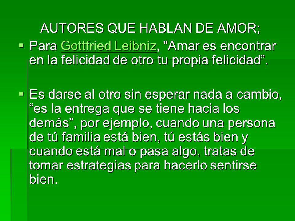 AUTORES QUE HABLAN DE AMOR; Para Gottfried Leibniz, Amar es encontrar en la felicidad de otro tu propia felicidad.