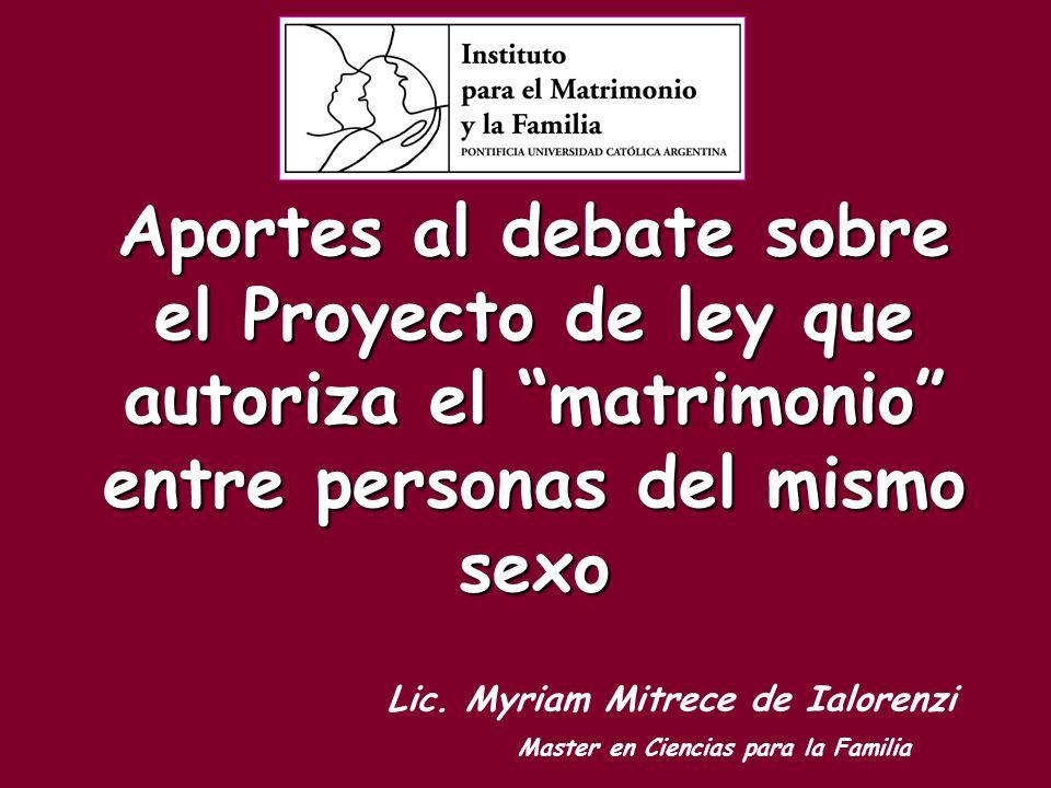 Aportes al debate sobre el Proyecto de ley que autoriza el matrimonio entre personas del mismo sexo Lic. Myriam Mitrece de Ialorenzi Master en Ciencia