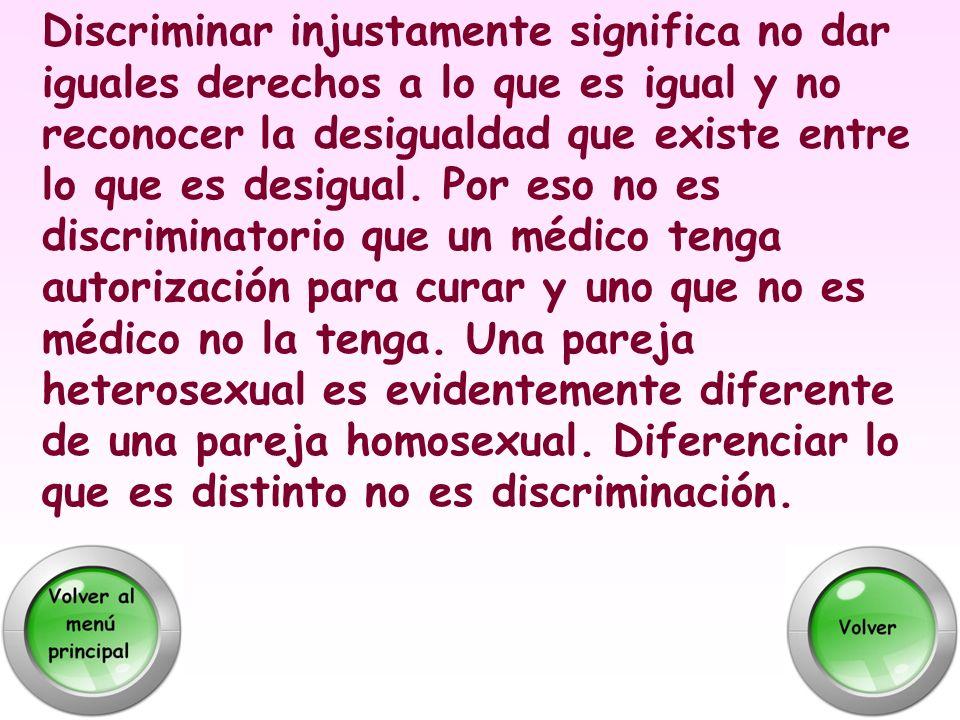 Discriminar injustamente significa no dar iguales derechos a lo que es igual y no reconocer la desigualdad que existe entre lo que es desigual. Por es