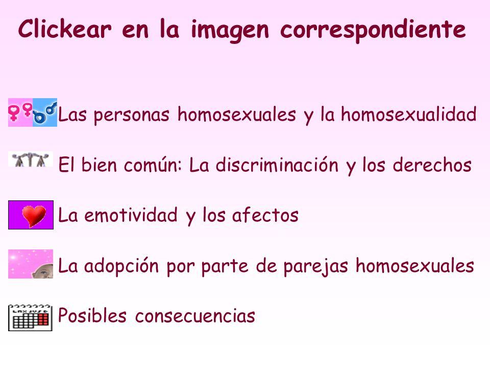Clickear en la imagen correspondiente Las personas homosexuales y la homosexualidad El bien común: La discriminación y los derechos La emotividad y lo
