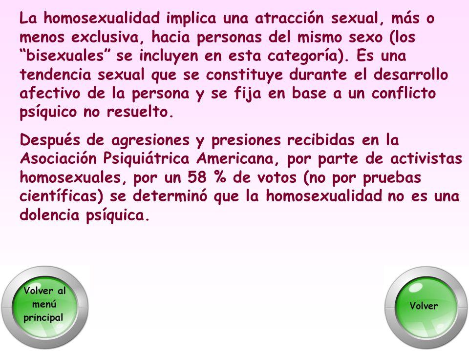 La homosexualidad implica una atracción sexual, más o menos exclusiva, hacia personas del mismo sexo (los bisexuales se incluyen en esta categoría). E