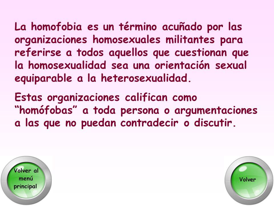 La homofobia es un término acuñado por las organizaciones homosexuales militantes para referirse a todos aquellos que cuestionan que la homosexualidad