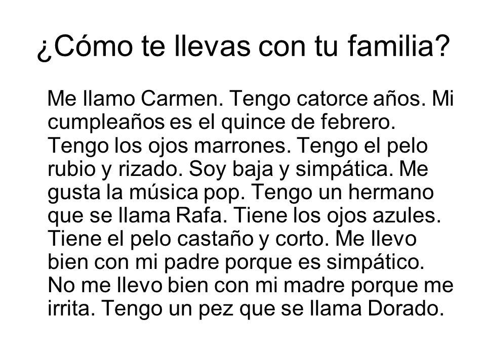 ¿Cómo te llevas con tu familia? Me llamo Carmen. Tengo catorce años. Mi cumpleaños es el quince de febrero. Tengo los ojos marrones. Tengo el pelo rub
