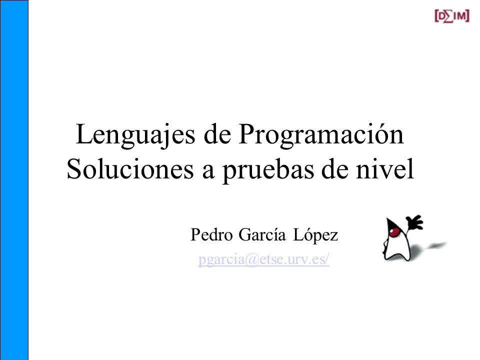 Lenguajes de Programación Soluciones a pruebas de nivel Pedro García López pgarcia@etse.urv.es/