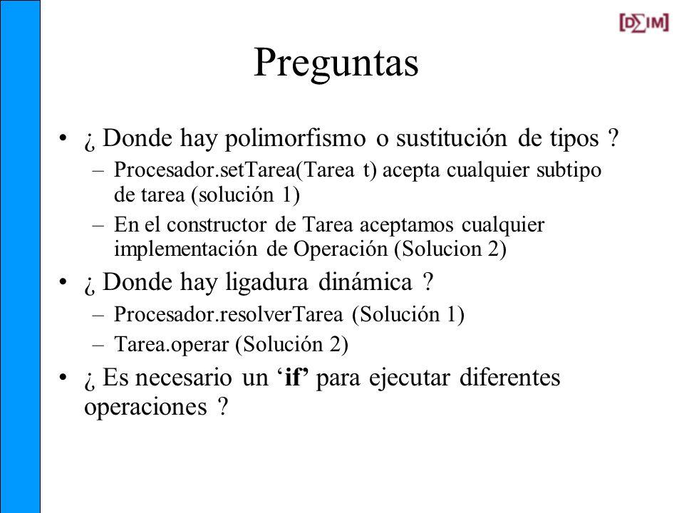 Preguntas ¿ Donde hay polimorfismo o sustitución de tipos ? –Procesador.setTarea(Tarea t) acepta cualquier subtipo de tarea (solución 1) –En el constr
