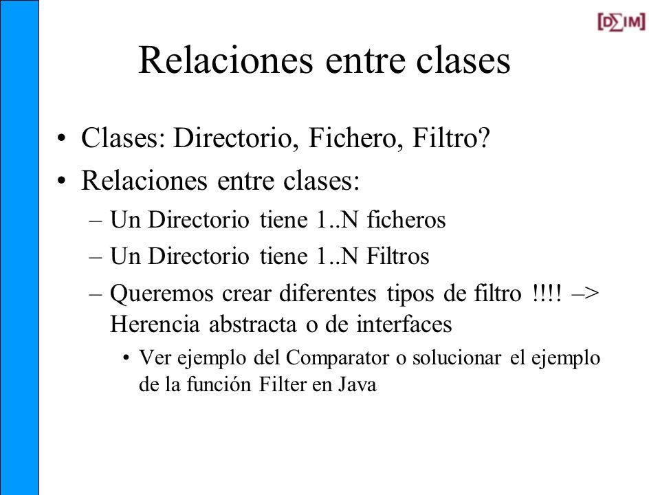 Relaciones entre clases Clases: Directorio, Fichero, Filtro? Relaciones entre clases: –Un Directorio tiene 1..N ficheros –Un Directorio tiene 1..N Fil