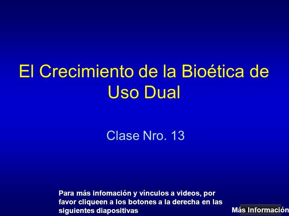 El Crecimiento de la Bioética de Uso Dual Clase Nro. 13 Más Información Para más infomación y vínculos a videos, por favor cliqueen a los botones a la