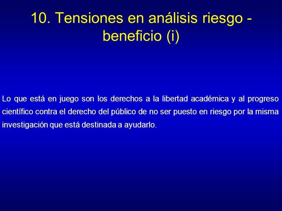 10. Tensiones en análisis riesgo - beneficio (i) Lo que está en juego son los derechos a la libertad académica y al progreso científico contra el dere