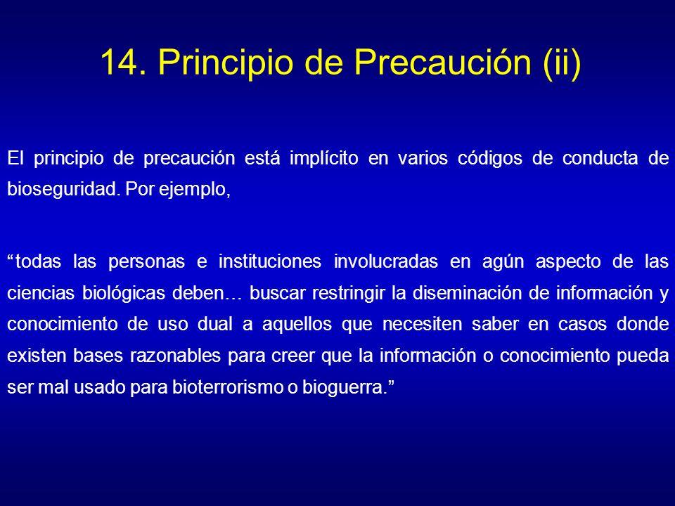 14. Principio de Precaución (ii) El principio de precaución está implícito en varios códigos de conducta de bioseguridad. Por ejemplo, todas las perso