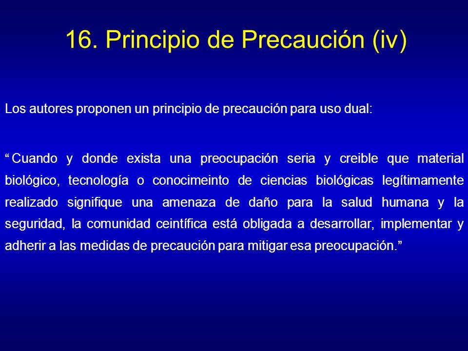 16. Principio de Precaución (iv) Los autores proponen un principio de precaución para uso dual: Cuando y donde exista una preocupación seria y creible