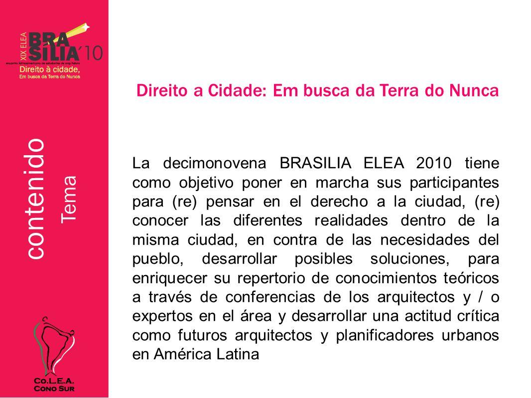 Tema Direito a Cidade: Em busca da Terra do Nunca La decimonovena BRASILIA ELEA 2010 tiene como objetivo poner en marcha sus participantes para (re) pensar en el derecho a la ciudad, (re) conocer las diferentes realidades dentro de la misma ciudad, en contra de las necesidades del pueblo, desarrollar posibles soluciones, para enriquecer su repertorio de conocimientos teóricos a través de conferencias de los arquitectos y / o expertos en el área y desarrollar una actitud crítica como futuros arquitectos y planificadores urbanos en América Latina