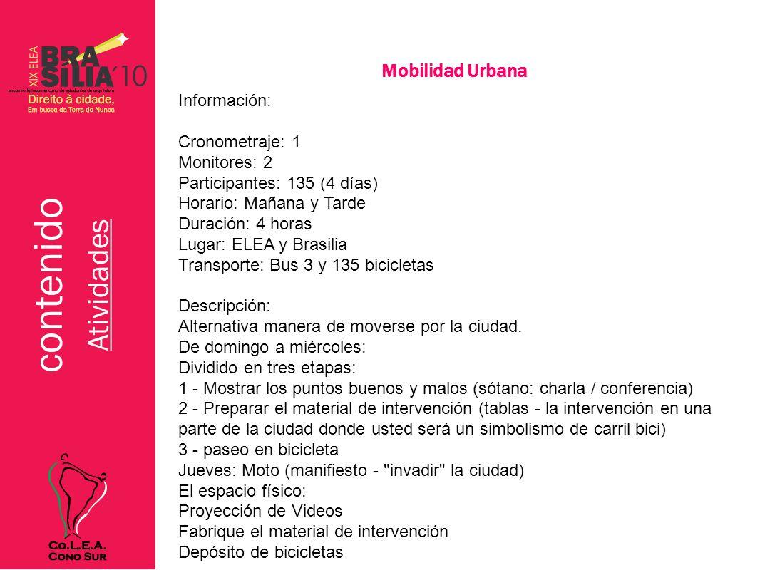 contenido Atividades Mobilidad Urbana Información: Cronometraje: 1 Monitores: 2 Participantes: 135 (4 días) Horario: Mañana y Tarde Duración: 4 horas Lugar: ELEA y Brasilia Transporte: Bus 3 y 135 bicicletas Descripción: Alternativa manera de moverse por la ciudad.