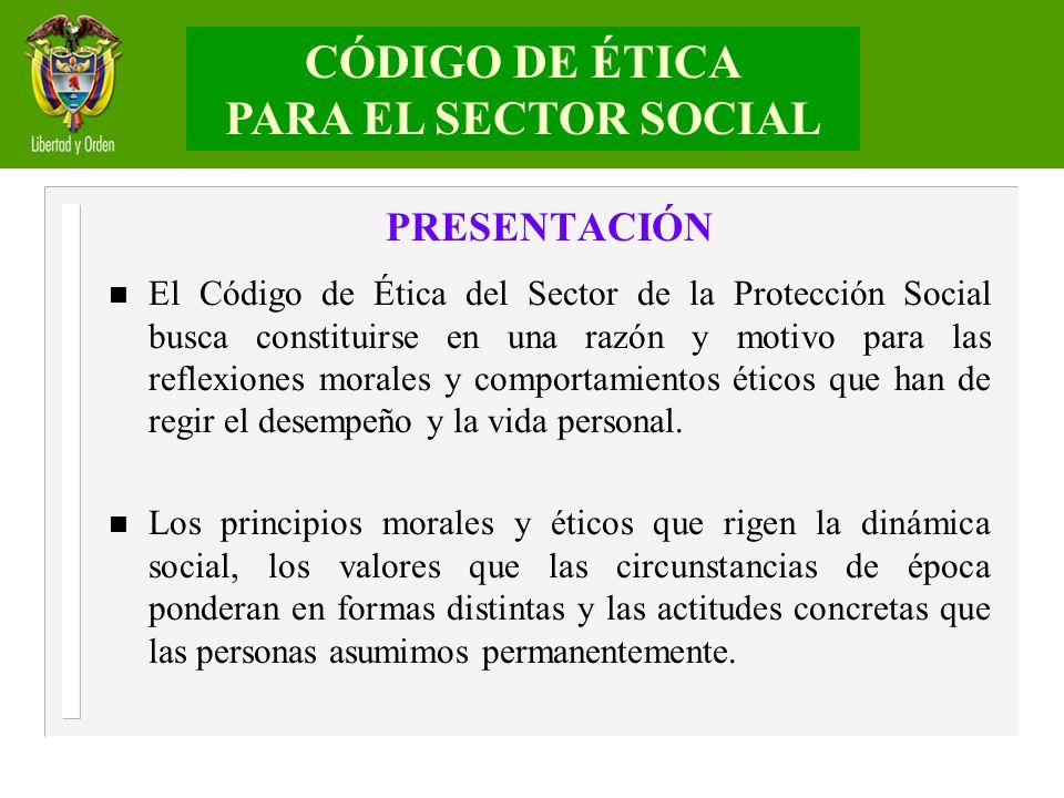 CÓDIGO DE ÉTICA PARA EL SECTOR SOCIAL PRESENTACIÓN n El Código de Ética del Sector de la Protección Social busca constituirse en una razón y motivo pa