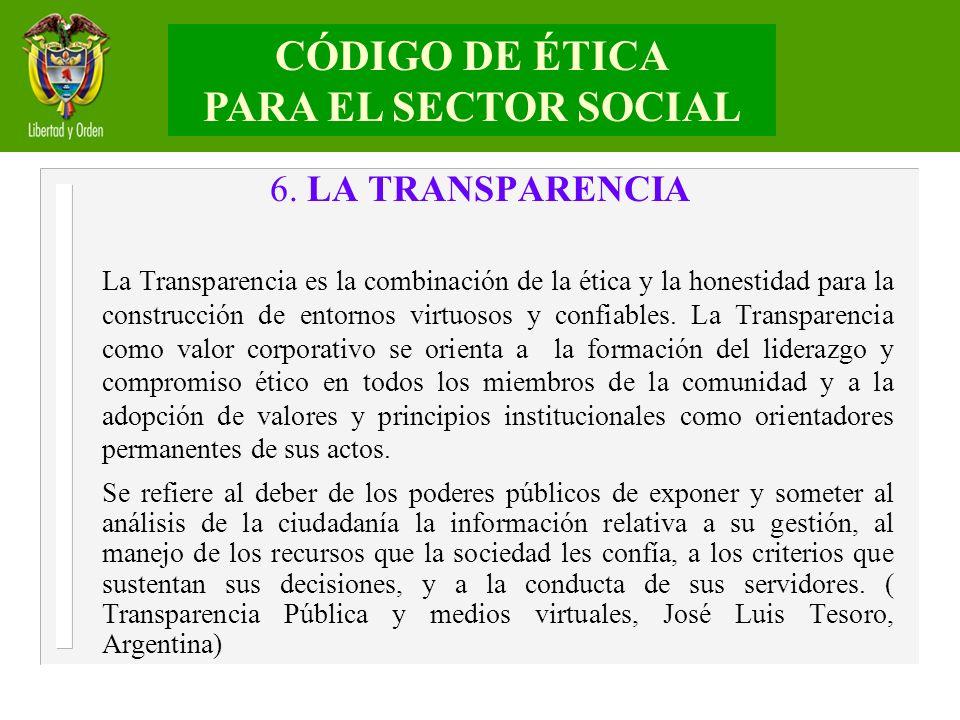 6. LA TRANSPARENCIA La Transparencia es la combinación de la ética y la honestidad para la construcción de entornos virtuosos y confiables. La Transpa